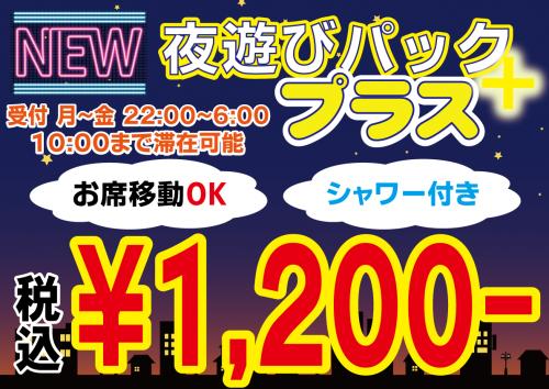 NEW夜遊びパックプラス 1,200円 お席移動OK シャワー付き 平日22:00~10:00まで滞在可能